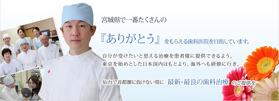 堀歯科医院は 宮城県で一番たくさんの『ありがとう』をもらえる歯科医院を目指しています
